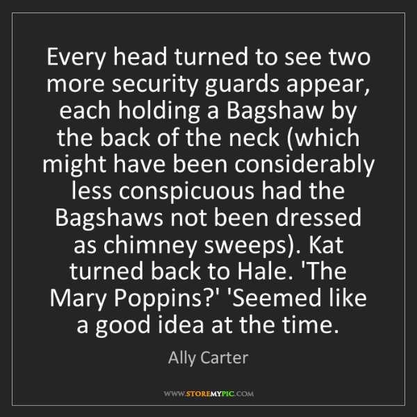Ally Carter: Every head turned to see two more security guards appear,...