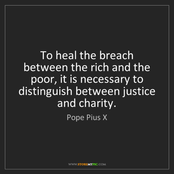 Pope Pius X: To heal the breach between the rich and the poor, it...