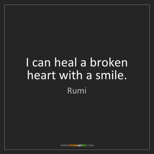Rumi: I can heal a broken heart with a smile.