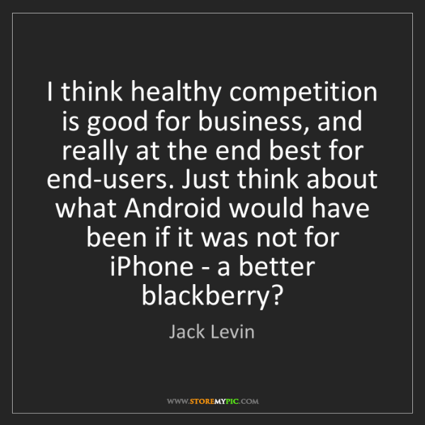 Jack Levin: I think healthy competition is good for business, and...