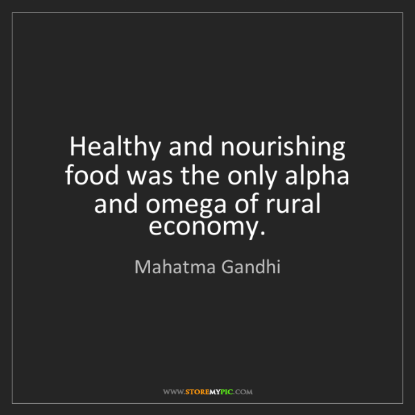 Mahatma Gandhi: Healthy and nourishing food was the only alpha and omega...