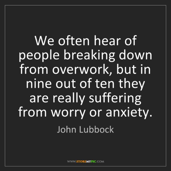 John Lubbock: We often hear of people breaking down from overwork,...