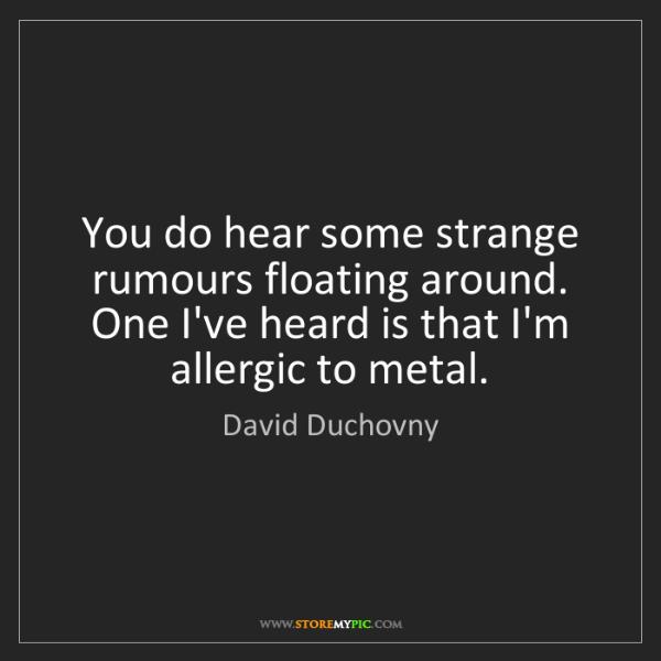 David Duchovny: You do hear some strange rumours floating around. One...