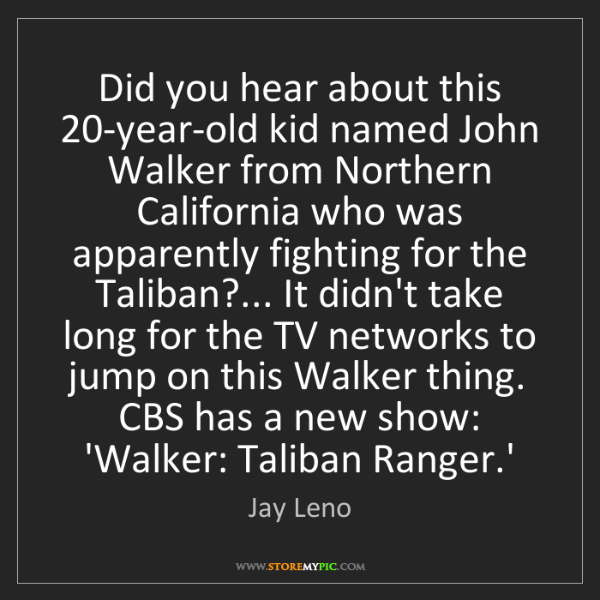 Jay Leno: Did you hear about this 20-year-old kid named John Walker...