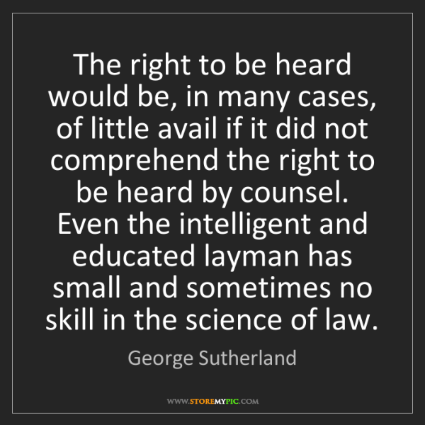 George Sutherland: The right to be heard would be, in many cases, of little...