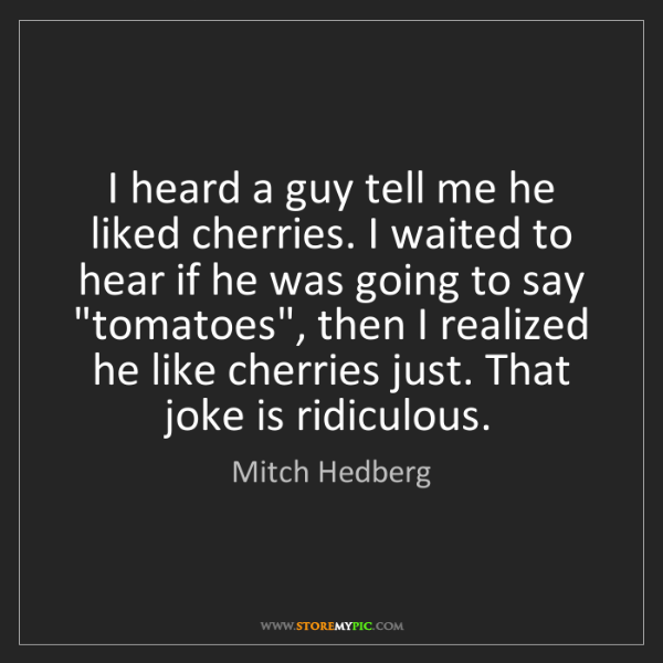 Mitch Hedberg: I heard a guy tell me he liked cherries. I waited to...