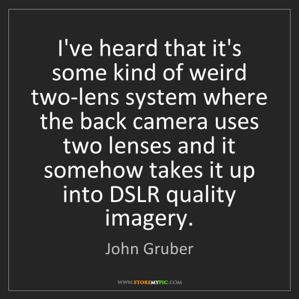 John Gruber: I've heard that it's some kind of weird two-lens system...