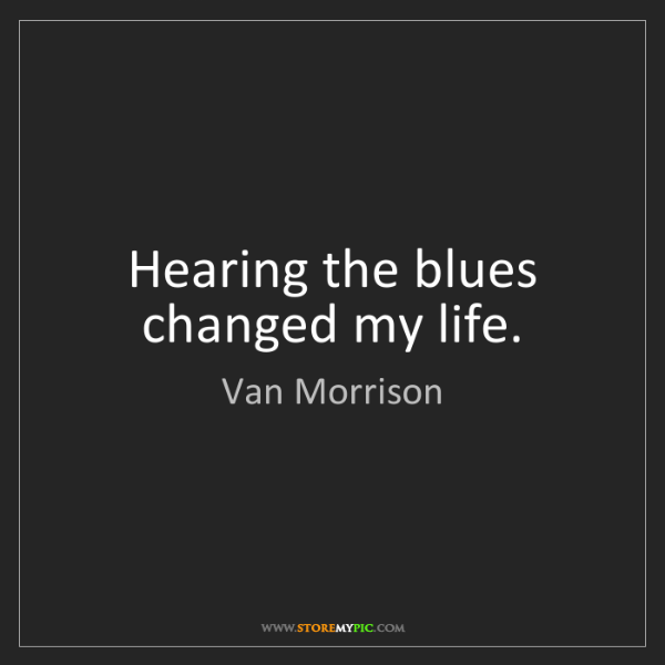 Van Morrison: Hearing the blues changed my life.