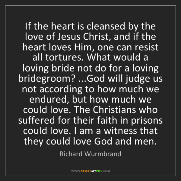 Richard Wurmbrand: If the heart is cleansed by the love of Jesus Christ,...