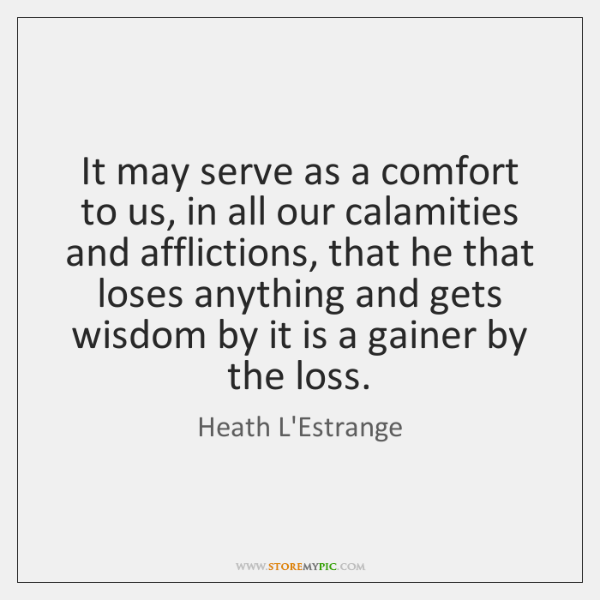 It may serve as a comfort to us, in all our calamities ...