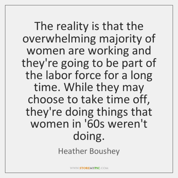 The reality is that the overwhelming majority of women are working and ...