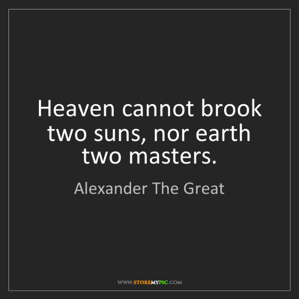Alexander The Great: Heaven cannot brook two suns, nor earth two masters.