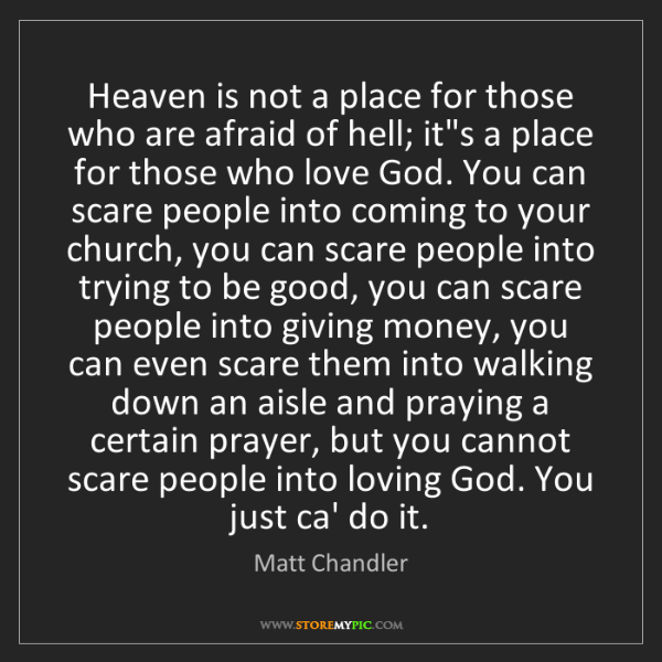 Matt    Chandler: Heaven is not a place for those who are afraid of hell;...