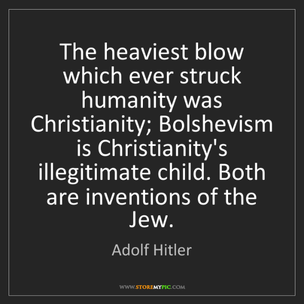 Adolf Hitler: The heaviest blow which ever struck humanity was Christianity;...