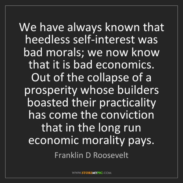 Franklin D Roosevelt: We have always known that heedless self-interest was...
