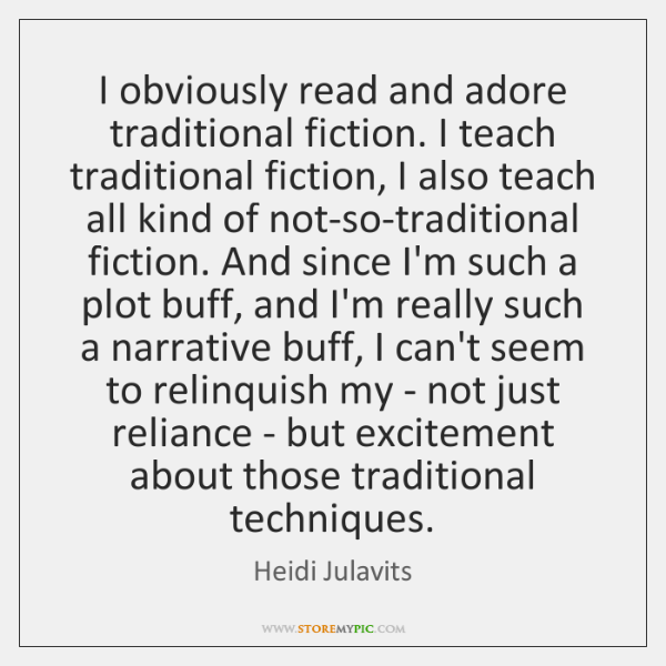 I obviously read and adore traditional fiction. I teach traditional fiction, I ...