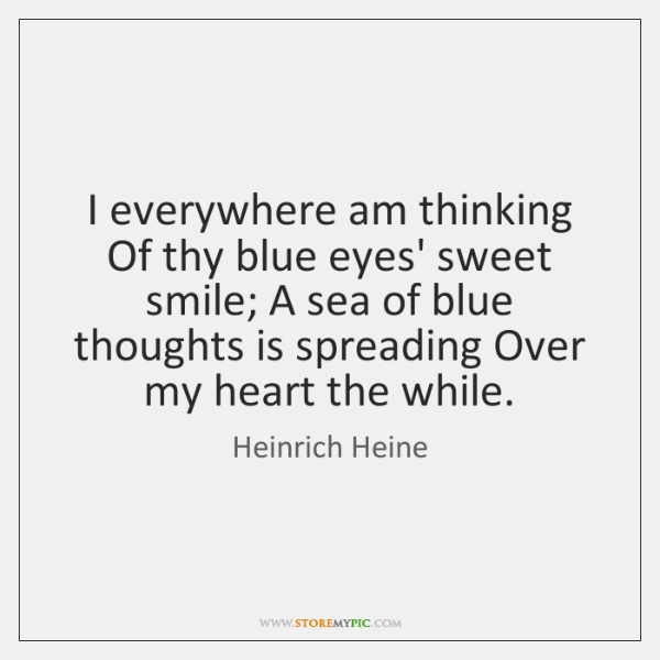 I everywhere am thinking Of thy blue eyes' sweet smile; A sea ...