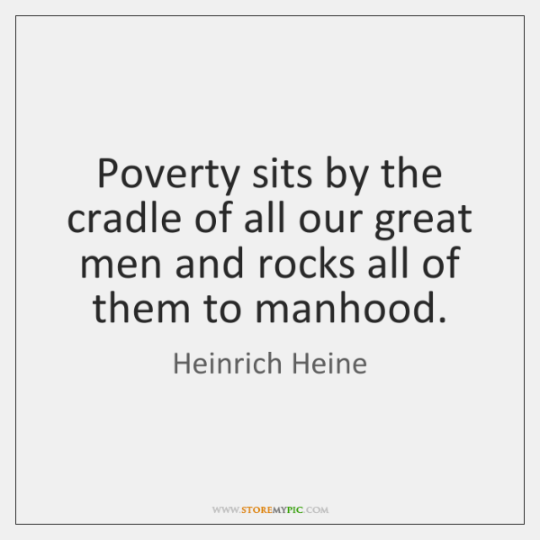 Poverty sits by the cradle of all our great men and rocks ...