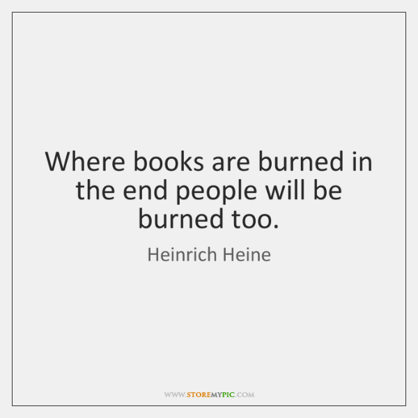 Where books are burned in the end people will be burned too.