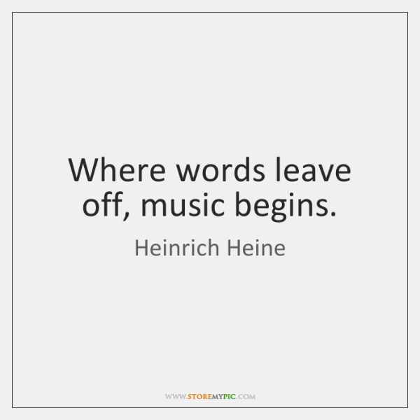 Where words leave off, music begins.