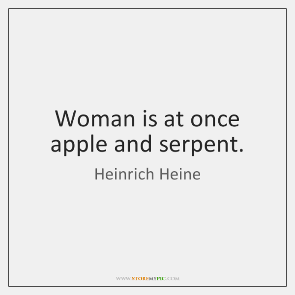 Woman is at once apple and serpent.