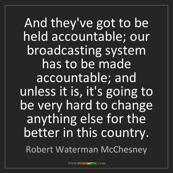 Robert Waterman McChesney: And they've got to be held accountable; our broadcasting...