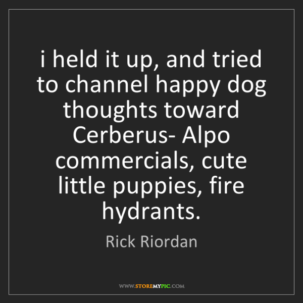 Rick Riordan: i held it up, and tried to channel happy dog thoughts...