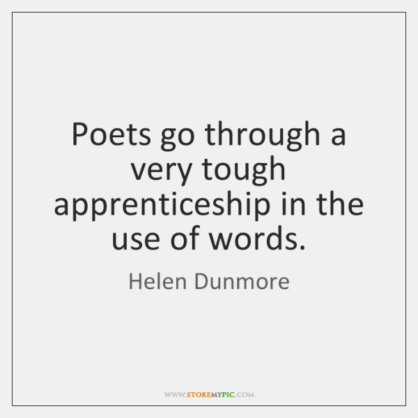 Poets go through a very tough apprenticeship in the use of words.