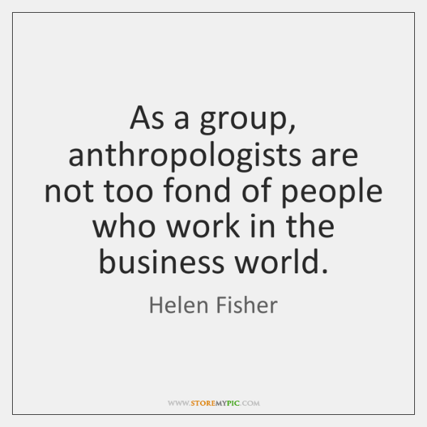 As a group, anthropologists are not too fond of people who work ...