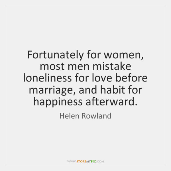 Fortunately for women, most men mistake loneliness for love before marriage, and ...