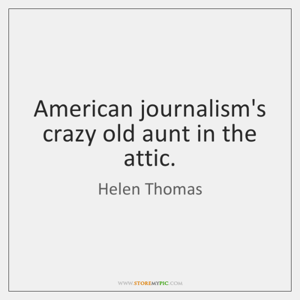 American journalism's crazy old aunt in the attic.