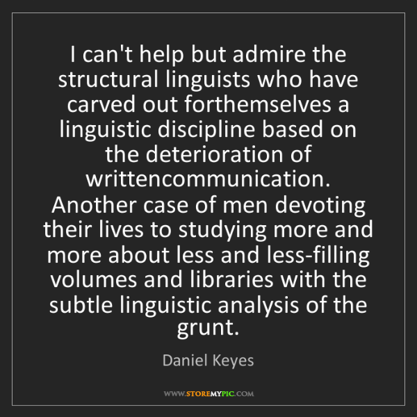 Daniel Keyes: I can't help but admire the structural linguists who...