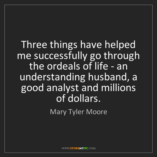 Mary Tyler Moore: Three things have helped me successfully go through the...
