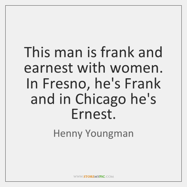 This man is frank and earnest with women. In Fresno, he's Frank ...