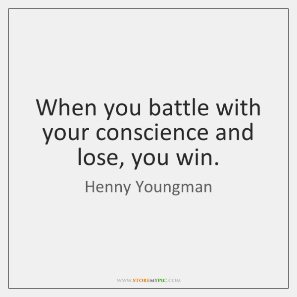 When you battle with your conscience and lose, you win.