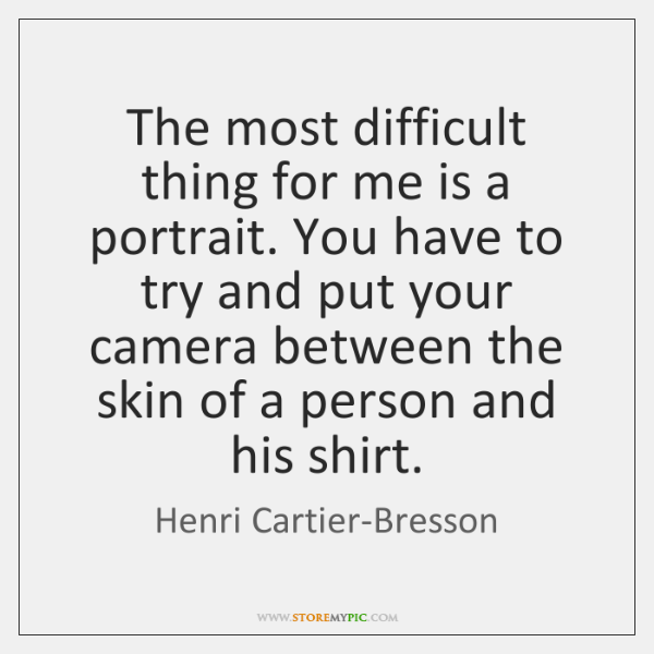 The most difficult thing for me is a portrait. You have to ...