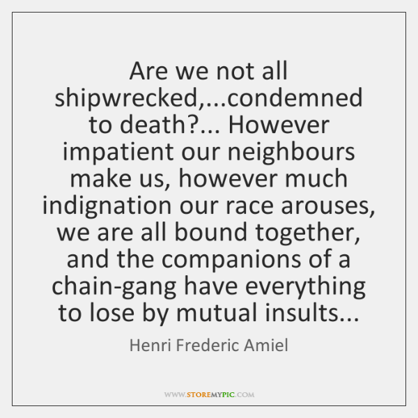 Are we not all shipwrecked,...condemned to death?... However impatient our neighbours ...