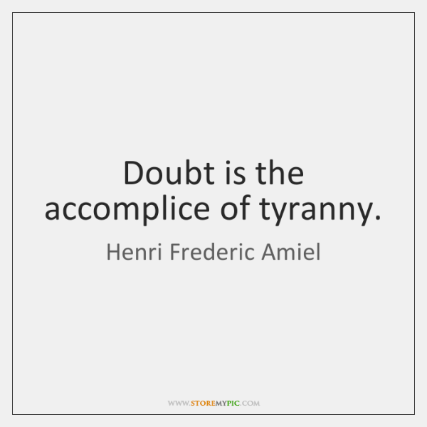 Doubt is the accomplice of tyranny.