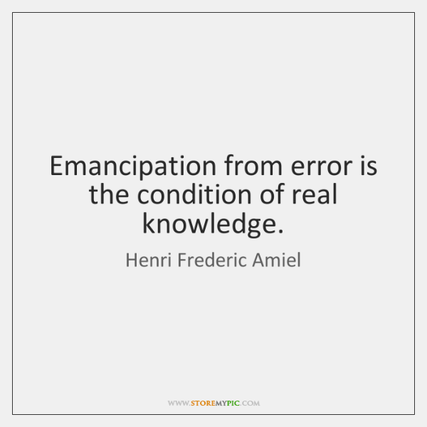Emancipation from error is the condition of real knowledge.