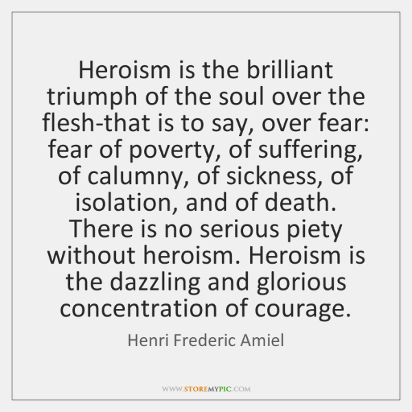 Heroism is the brilliant triumph of the soul over the flesh-that is ...