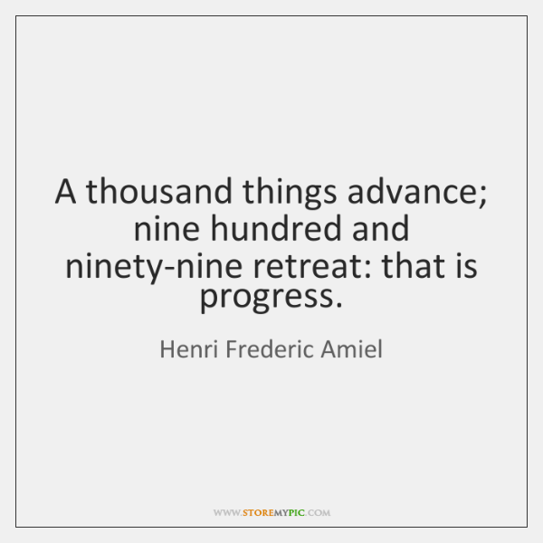 A thousand things advance; nine hundred and ninety-nine retreat: that is progress.