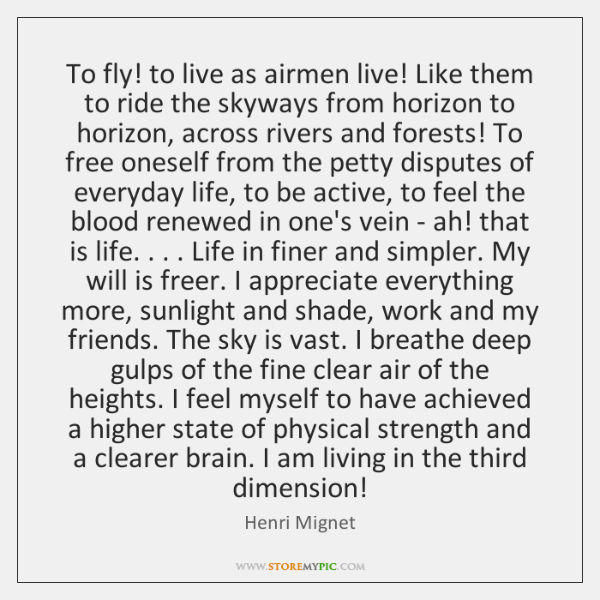 To fly! to live as airmen live! Like them to ride the ...