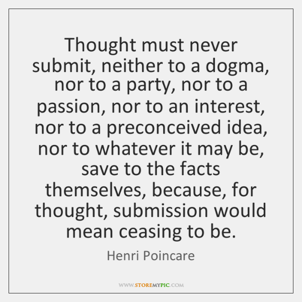 Thought must never submit, neither to a dogma, nor to a party, ...