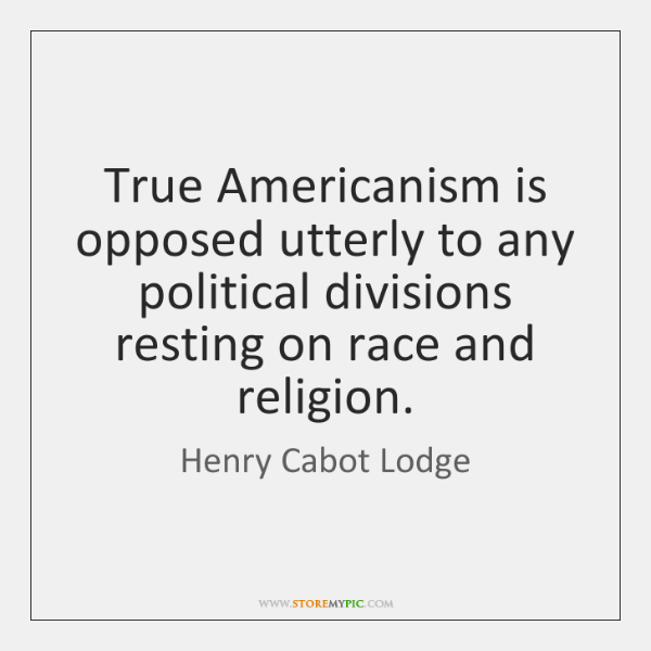 True Americanism is opposed utterly to any political divisions resting on race ...