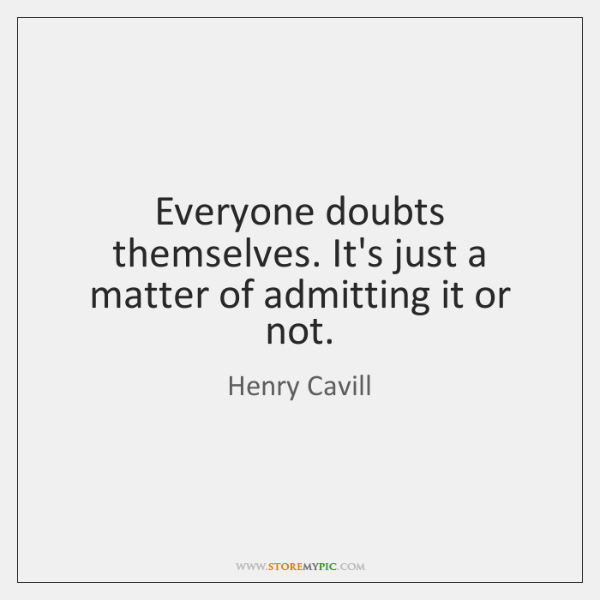 Everyone doubts themselves. It's just a matter of admitting it or not.