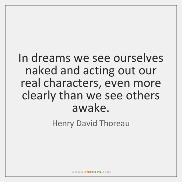 In dreams we see ourselves naked and acting out our real characters, ...