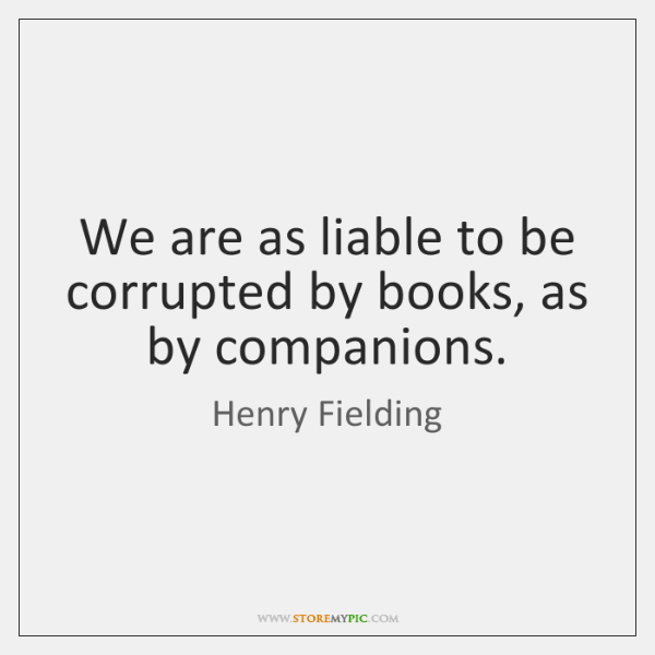 We are as liable to be corrupted by books, as by companions.