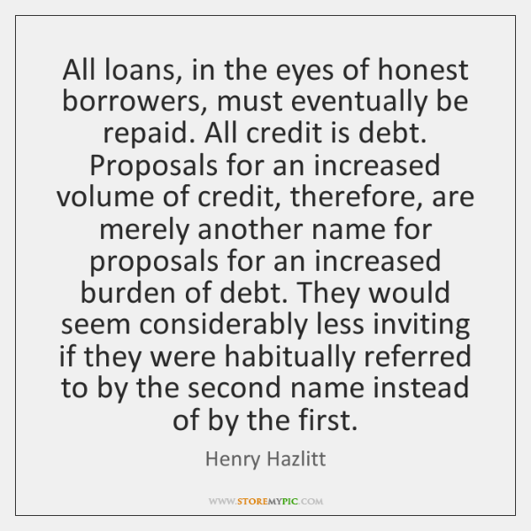 All loans, in the eyes of honest borrowers, must eventually be repaid. ...