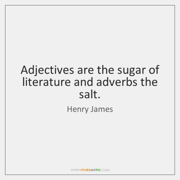 Adjectives are the sugar of literature and adverbs the salt.