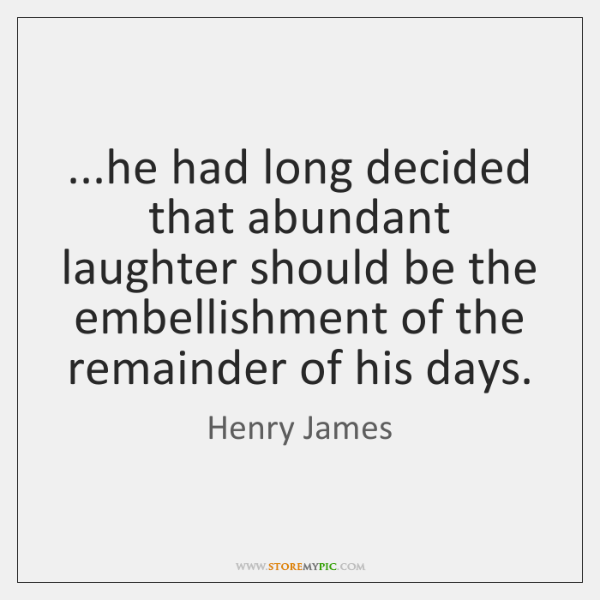 ...he had long decided that abundant laughter should be the embellishment of ...